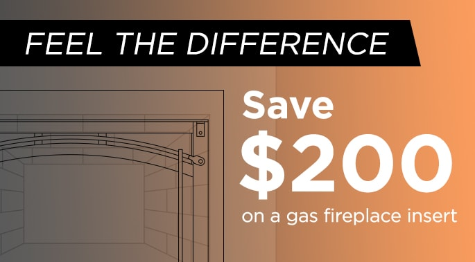 Feel the difference, save $200 on a gas fireplace insert